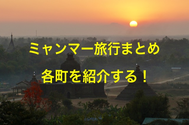 ミャンマー旅行まとめ、各町を紹介する